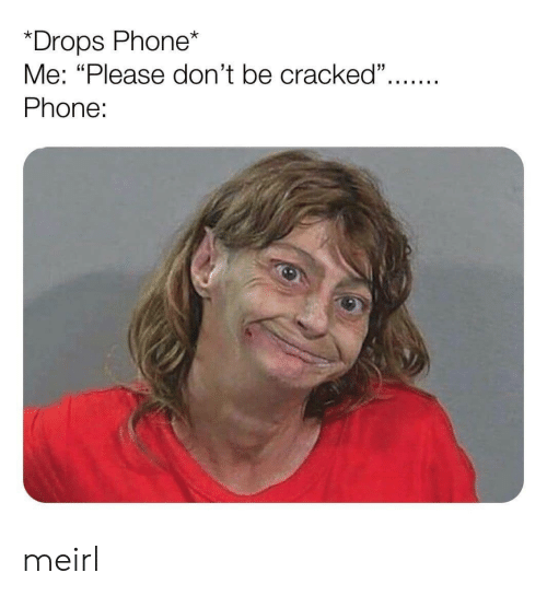 "Cracked: *Drops Phone*  Me: ""Please don't be cracked"".  Phone: meirl"