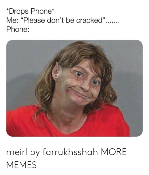 "Cracked: *Drops Phone*  Me: ""Please don't be cracked"".  Phone: meirl by farrukhsshah MORE MEMES"