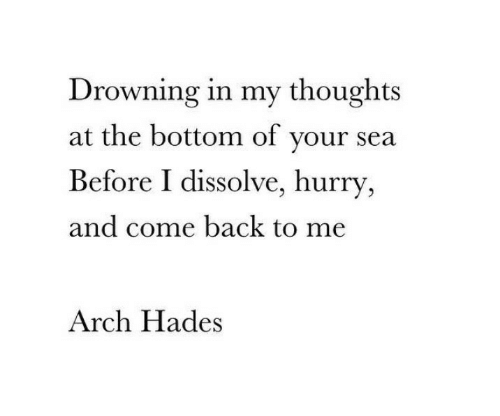 Come Back To Me: Drowning in my thoughts  at the bottom of your sea  Before I dissolve, hurry  and come back to me  Arch Hades