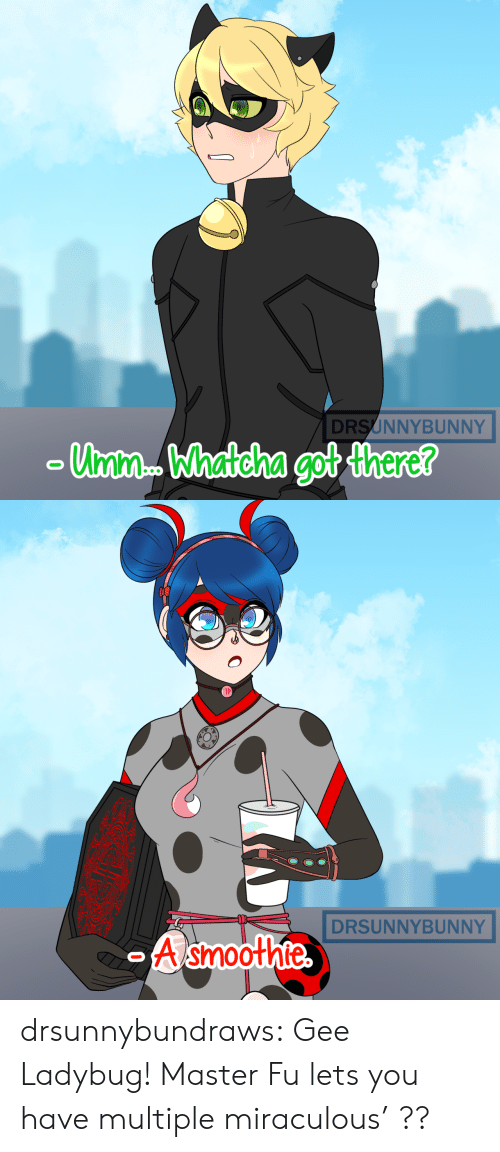 Miraculous: DRSUNNYBUNNY  Unm. Whatcha got there?   DRSUNNYBUNNY  A smoothte  O drsunnybundraws:  Gee Ladybug! Master Fu lets you have multiple miraculous' ??