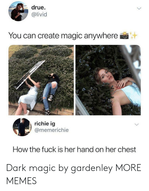 Dank, Memes, and Target: drue.  @livid  IVI  You can create magic anywhere  richie ig  @memerichie  How the fuck is her hand on her chest Dark magic by gardenley MORE MEMES