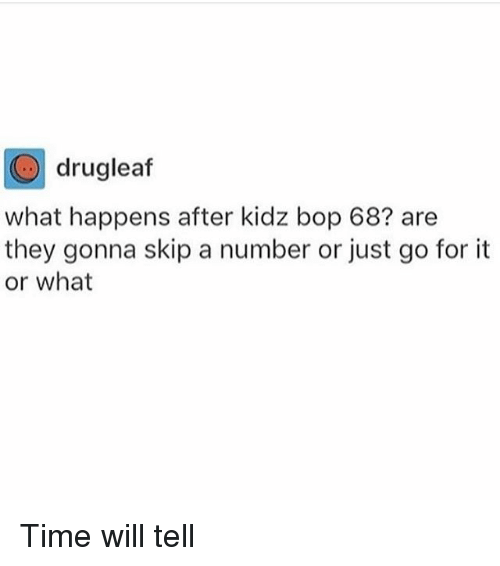 Kidz Bop: drugleaf  what happens after kidz bop 68? are  they gonna skip a number or just go for it  or what Time will tell