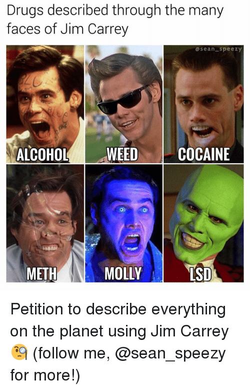 Drugs, Jim Carrey, and Memes: Drugs described through the many  faces of Jim Carrey  asean speezy  ALCOHOLWEEDCOCAINE  0  METH  MOLLY  SD Petition to describe everything on the planet using Jim Carrey 🧐 (follow me, @sean_speezy for more!)