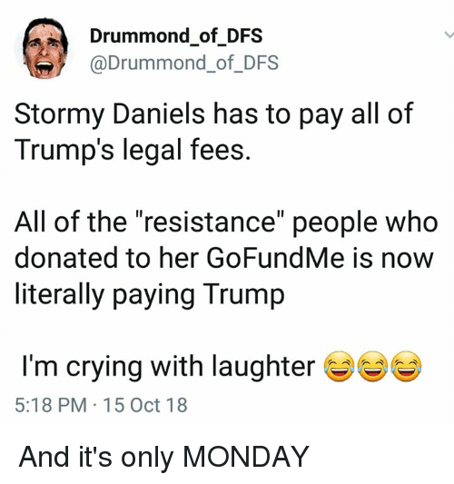 """Crying, Trump, and Monday: Drummond of DFS  @Drummond_of_DFS  Stormy Daniels has to pay all of  Trump's legal fees  All of the """"resistance"""" people who  donated to her GoFundMe is now  literally paying Trump  I'm crying with laughter  5:18 PM 15 Oct 18 And it's only MONDAY"""
