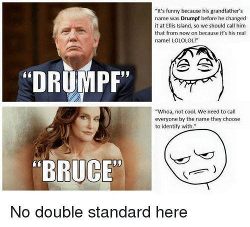 "Funny, Cool, and Dank Memes: ""DRUMPF""  RUC  ""It's funny because his grandfather's  name was Drumpf before he changed  it at Ellis Island, so we should call him  that from now on because it's his real  name! LOLOLOL!""  ""Whoa, not cool. We need to call  everyone by the name they choose  to identify with."" No double standard here"