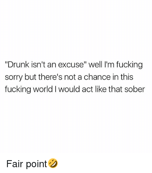 "Drunked: ""Drunk isn't an excuse"" well I'm fucking  sorry but there's not a chance in this  fucking world I would act like that sober Fair point🤣"