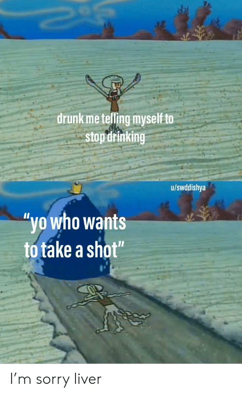 "Drinking, Drunk, and Sorry: drunk me telling myself to  stop drinking  u/swddishya  ""yo who wants  to take a shot"" I'm sorry liver"