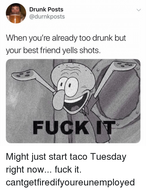 taco tuesday: Drunk Posts  @durnkposts  When you re already too drunK but  your best friend yells shots Might just start taco Tuesday right now... fuck it. cantgetfiredifyoureunemployed