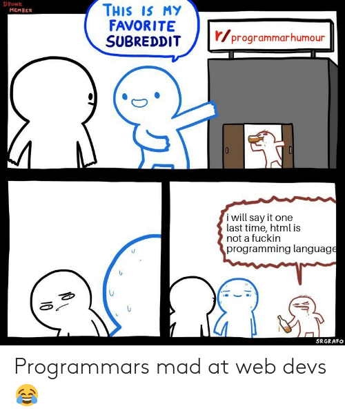Drunk, Say It, and Time: DRUNK  THIS IS MY  FAVORITE  SUBREDDIT  MEMBER  r/programmarhumour  i will say it one  last time, html is  not a fuckin  programming language  SRGRAFO  10 Programmars mad at web devs ?