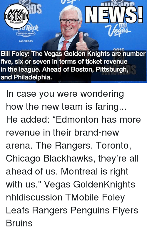 "Blackhawks, Chicago, and Memes: DS  NHL  DISCUSSION  NEWS.  LAS  d Rock  HOTEL CASINO  LAS VEGAS  Bill Foley: The Vegas Golden Knights are number  five, six or seven in terms of ticket revenue  in the league. Ahead of Boston, Pittsburgh,  and Philadelphia. In case you were wondering how the new team is faring... He added: ""Edmonton has more revenue in their brand-new arena. The Rangers, Toronto, Chicago Blackhawks, they're all ahead of us. Montreal is right with us."" Vegas GoldenKnights nhldiscussion TMobile Foley Leafs Rangers Penguins Flyers Bruins"