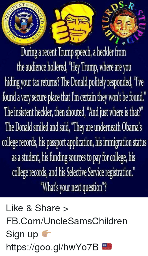 """The Donald: DS-R  ENT  Duringarecent Trump speech, a heckler from  the audience holered,""""HeyTrump where are you  hiding your ta returns lhe Donald politely responded, We  foundaverysecureplace that Im ertain they won't befound.  Theirsistent hecker, then houted, Ardjustwhereistat?  The Donald smied andsid """"They areundemeth Cbamas  colegerecords, his passport appliation,hi  immigration Status  as astudent his funding sourcestopaylorcollege his  college records and his Selective Serviceregistration  """"What's yournet question? Like & Share > FB.Com/UncleSamsChildren  Sign up 👉🏽 https://goo.gl/hwYo7B 🇺🇸"""