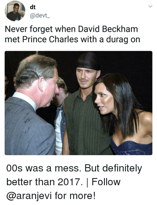 David Beckham: dt  @devt_  Never forget when David Beckham  met Prince Charles with a durag on 00s was a mess. But definitely better than 2017. | Follow @aranjevi for more!