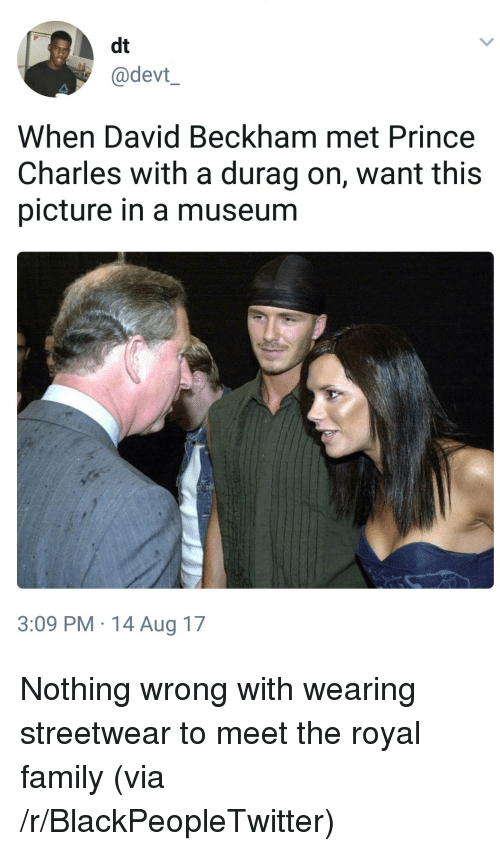 David Beckham: dt  @devt  When David Beckham met Prince  Charles with a durag on, want this  picture in a museum  3:09 PM.14 Aug 17 <p>Nothing wrong with wearing streetwear to meet the royal family (via /r/BlackPeopleTwitter)</p>