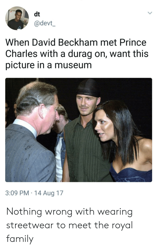 David Beckham: dt  @devt  When David Beckham met Prince  Charles with a durag on, want this  picture in a museum  3:09 PM.14 Aug 17 Nothing wrong with wearing streetwear to meet the royal family