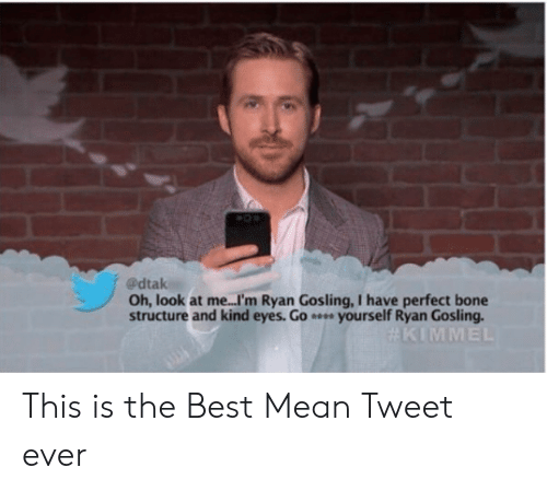 Gosling: @dtak  Oh, look at me...I'm Ryan Gosling, I have perfect bone  structure and kind eyes. Go yourself Ryan Gosling This is the Best Mean Tweet ever