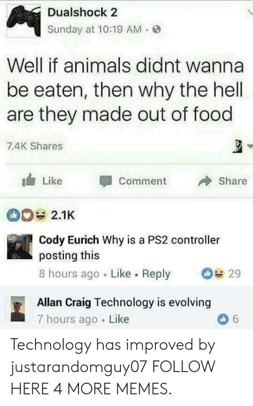 Animals, Dank, and Food: Dualshock 2  Sunday at 10:19 AM.  Well if animals didnt wanna  be eaten, then why the hell  are they made out of food  7.4K Shares  Like Comment  Share  2.1K  Cody Eurich Why is a PS2 controller  posting this  8 hours ago Like. Reply  29  Allan Craig Technology is evolving  7 hours ago Like Technology has improved by justarandomguy07 FOLLOW HERE 4 MORE MEMES.
