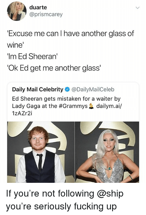 """The Grammys: duarte  @prismcarey  Excuse me can I have another glass of  wine  """"Im Ed Sheeran'  'Ok Ed get me another glass'  Daily Mail Celebrity@DailyMailCeleb  Ed Sheeran gets mistaken for a waiter by  Lady Gaga at the #Grammys惢dailym.a./  1zAZr2i If you're not following @ship you're seriously fucking up"""