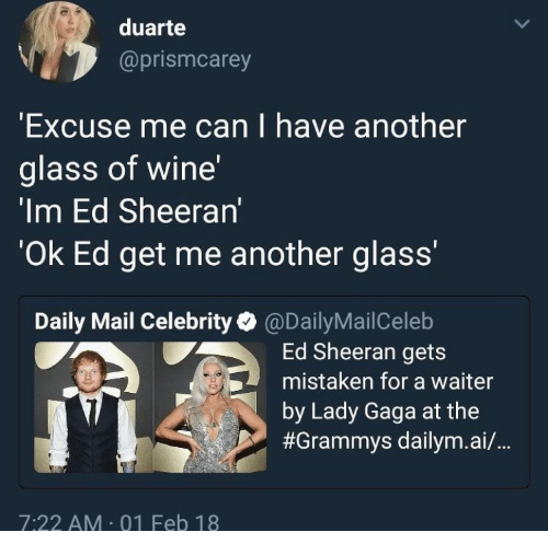 "Grammys, Lady Gaga, and Ed Sheeran: duarte  @prismcarey  Excuse me can I have another  glass of wine'  'Im Ed Sheeran'  Ok Ed get me another glass'""  Daily Mail Celebrity@DailyMailCeleb  Ed Sheeran gets  mistaken for a waiter  by Lady Gaga at the  #Grammys dailym.a./..  7:22 AM 01 Feb 18"