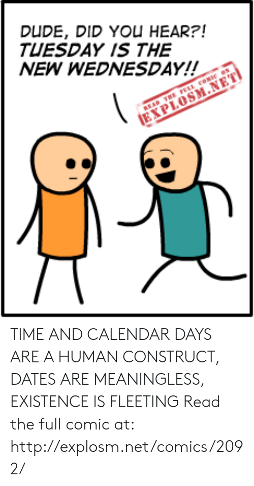 Dank, Dude, and Calendar: DUDE, DID YOu HEAR?!  TUESDAY IS THE  NEW WEDNESDAY!!  BEAD THE FELL cOMe  EXPLOSM.NET TIME AND CALENDAR DAYS ARE A HUMAN CONSTRUCT, DATES ARE MEANINGLESS, EXISTENCE IS FLEETING  Read the full comic at: http://explosm.net/comics/2092/