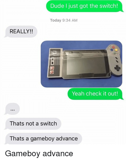 gameboys: Dude I just got the switch!  Today 9:34 AM  REALLY!!  Yeah check it out!  Thats not a switch  Thats a gameboy advance Gameboy advance