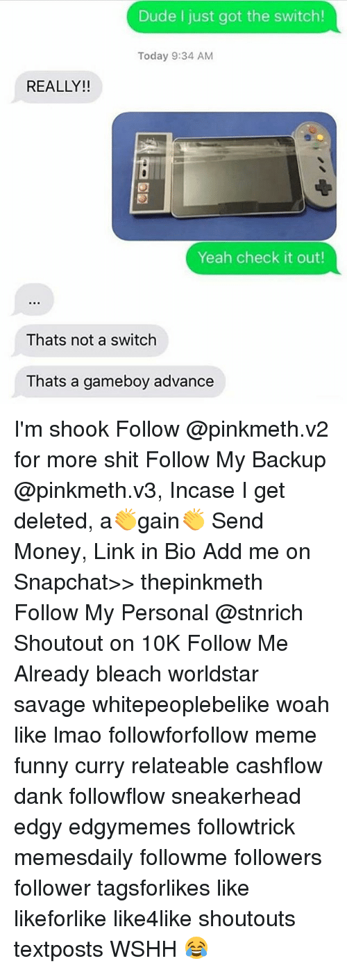 gameboys: Dude I just got the switch!  Today 9:34 AM  REALLY!!  Yeah check it out!  Thats not a switch  Thats a gameboy advance I'm shook Follow @pinkmeth.v2 for more shit Follow My Backup @pinkmeth.v3, Incase I get deleted, a👏gain👏 Send Money, Link in Bio Add me on Snapchat>> thepinkmeth Follow My Personal @stnrich Shoutout on 10K Follow Me Already bleach worldstar savage whitepeoplebelike woah like lmao followforfollow meme funny curry relateable cashflow dank followflow sneakerhead edgy edgymemes followtrick memesdaily followme followers follower tagsforlikes like likeforlike like4like shoutouts textposts WSHH 😂
