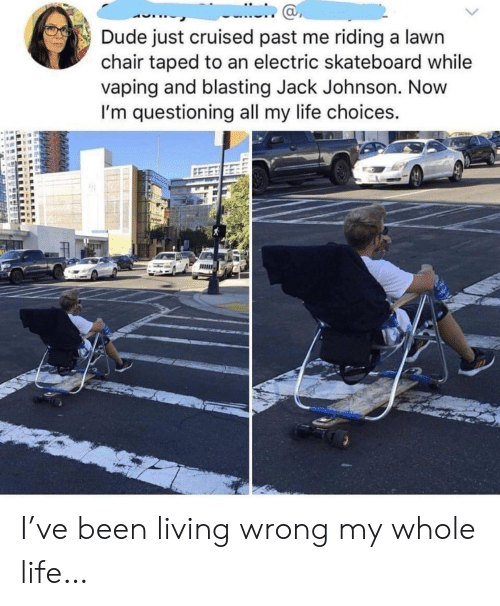 Skateboarding: Dude just cruised past me riding a lawn  chair taped to an electric skateboard while  vaping and blasting Jack Johnson. Novw  I'm questioning all my life choices.  ас I've been living wrong my whole life…