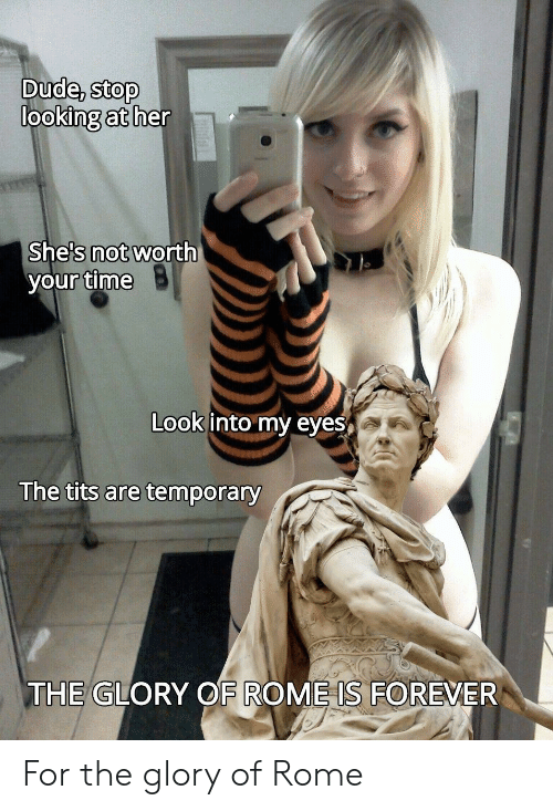 Rome: Dude, stop  looking at her  She's not worth  your time  Look into my eyes  The tits are temporary  THE GLORY OF ROME IS FOREVER For the glory of Rome