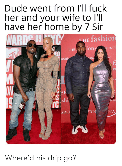 Dude, Fashion, and Fuck: Dude went from I'll fuck  her and your wife to l'll  have her home by 7 Sir  WARD 09YCY  fashion  THE  P INT  THE ion  NC.  ashi  RNA  R  AT  ER  S shi  IC  NA  NA  RN  GRO Where'd his drip go?