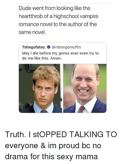 Dude, Sexy, and Girl Memes: Dude went from looking like the  heartthrob of a highschool vampire  romance novel to the author of the  same novel.  Tshegofatso. @mbongomuffin  May I die before my genes ever even try to  do me like this. Amen. Truth. I stOPPED TALKING TO everyone & im proud bc no drama for this sexy mama