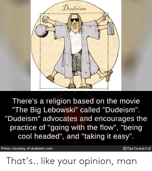 "courtesy: Dudeism  There's a religion based on the movie  ""The Big Lebowski"" called ""Dudeism"".  ""Dudeism"" advocates and encourages  practice of ""going with the flow"", ""being  cool headed"", and ""taking it easy"".  @factsweird  Photo courtesy of dudeism.com That's.. like your opinion, man"