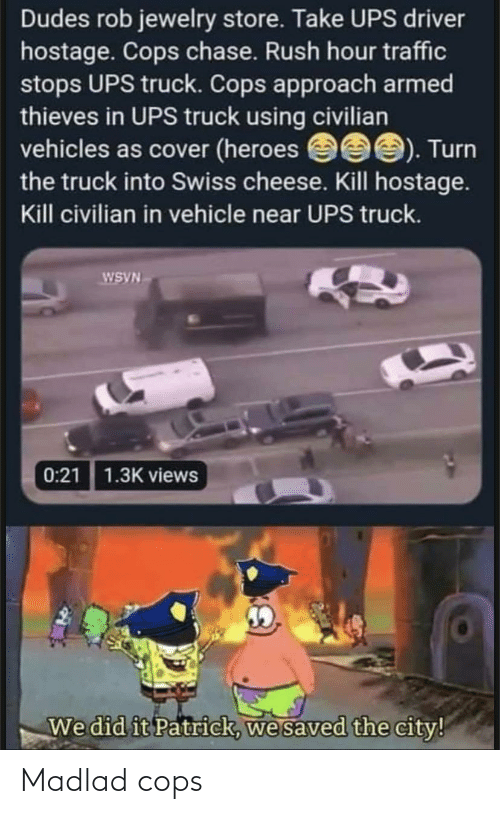 We Did It Patrick We Saved The City: Dudes rob jewelry store. Take UPS driver  hostage. Cops chase. Rush hour traffic  stops UPS truck. Cops approach armed  thieves in UPS truck using civilian  vehicles as cover (heroes eee). Turn  the truck into Swiss cheese. Kill hostage.  Kill civilian in vehicle near UPS truck.  WSVN  0:21 1.3K views  We did it Patrick, we saved the city! Madlad cops