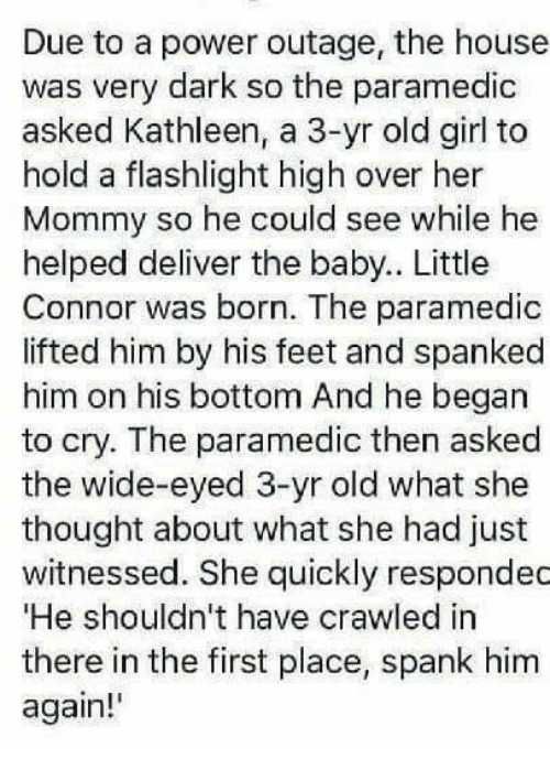 "spanking: Due to a power outage, the house  was very dark so the paramedic  asked Kathleen, a 3-yr old girl to  hold a flashlight high over her  Mommy so he could see while he  helped deliver the baby.. Little  Connor was born. The paramedic  lifted him by his feet and spanked  him on his bottom And he began  to cry. The paramedic then asked  the wide-eyed 3-yr old what she  thought about what she had just  witnessed. She quickly respondec  ""He shouldn't have crawled in  there in the first place, spank him  again!'"