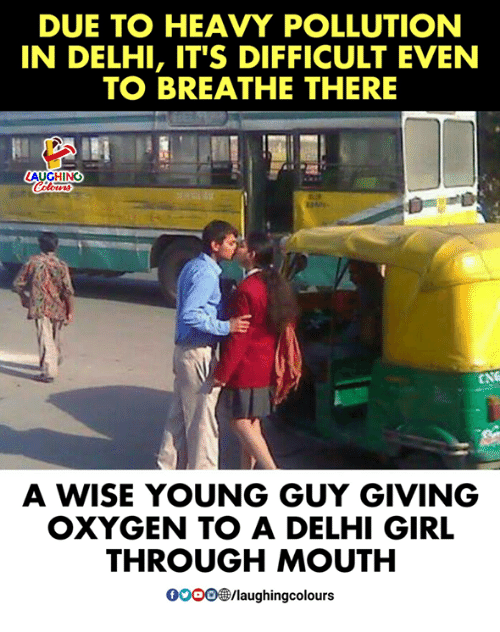 Gooo, Girl, and Oxygen: DUE TO HEAVY POLLUTION  IN DELHI, IT'S DIFFICULT EVEN  TO BREATHE THERE  LAUGHING  CNG  A WISE YOUNG GUY GIVING  OXYGEN TO A DELHI GIRL  THROUGH MOUTH  GOOO/laughingcolours
