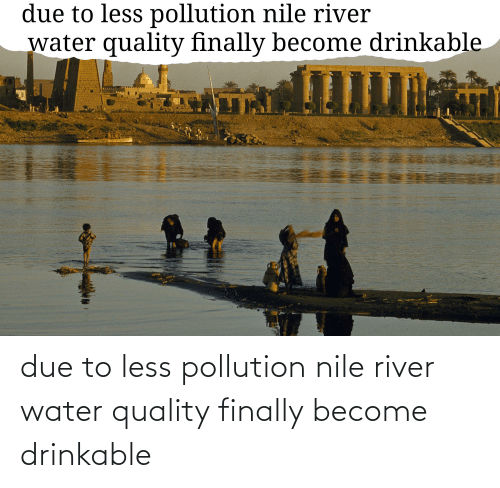 river: due to less pollution nile river water quality finally become drinkable