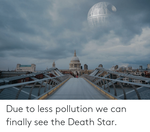 Less: Due to less pollution we can finally see the Death Star.