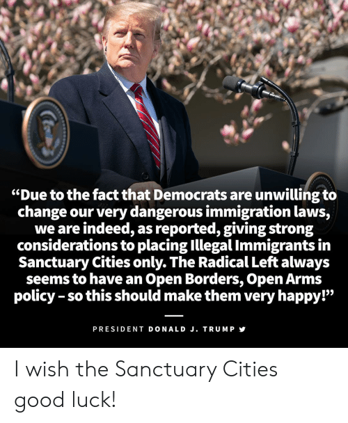 """Good, Happy, and Immigration: """"Due to the fact that Democrats are unwilling to  change our very dangerous immigration laws,  we are indeed, as reported, giving strong  considerations to placing Illegal Immigrants in  Sanctuary Cities only. The Radical Left always  seems to have an Open Borders, Open Arms  policy - so this should make them very happy!""""  19  PRESIDENT DONALD J. TRUMP I wish the Sanctuary Cities good luck!"""
