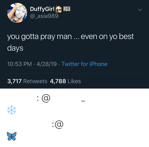 iphone 3: DuffyGirl  @_asia989  you gotta pray man even on yo best  days  10:53 PM-4/28/19 Twitter for iPhone  3,717 Retweets 4,788 Likes 𝗙𝗼𝗹𝗹𝗼𝘄: @𝗧𝗿𝗼𝗽𝗶𝗰_𝗠 𝗳𝗼𝗿 𝗺𝗼𝗿𝗲 ❄️ 𝗜𝗻𝘀𝘁𝗮𝗴𝗿𝗮𝗺:@𝗴𝗹𝗶𝘇𝘇𝘆𝗽𝗼𝘀𝘁𝗲𝗱𝘁𝗵𝗮𝘁 🦋