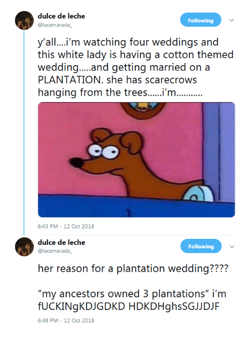 """Trees, White, and Reason: dulce de leche  @lacamarada  Following  y'all....i'm watching four weddings and  this white lady is having a cotton themed  PLANTATION. she has scarecrows  hanging from the trees...m  6:43 PM-12 Oct 2018   dulce de leche  @lacamarada  Following  her reason or a laniation wecdding??2?  """"my ancestors owned 3 plantations"""" i'm  fUCKINgKDJGDKD HDKDHghsSGJJDJF  6:48 PM-12 Oct 2018"""