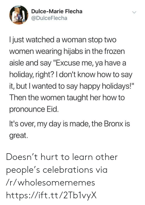 "Frozen, Say It, and Happy: Dulce-Marie Flecha  @DulceFlecha  I just watched a woman stop two  women wearing hijabs in the frozen  aisle and say ""Excuse me, ya have a  holiday, right? 1 don't know how to say  it, but I wanted to say happy holidays!""  Then the women taught her how to  pronounce Eid  It's over, my day is made, the Bronx is  great. Doesn't hurt to learn other people's celebrations via /r/wholesomememes https://ift.tt/2Tb1vyX"