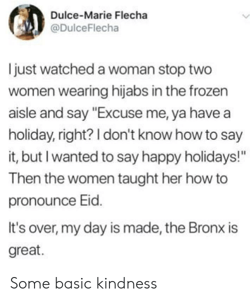 "Frozen, Say It, and Happy: Dulce-Marie Flecha  @DulceFlecha  just watched a woman stop two  women wearing hijabs in the frozen  aisle and say ""Excuse me, ya have a  holiday, right? I don't know how to say  it, but I wanted to say happy holidays!""  Then the women taught her how to  pronounce Eid.  It's over, my day is made, the Bronx is  great. Some basic kindness"