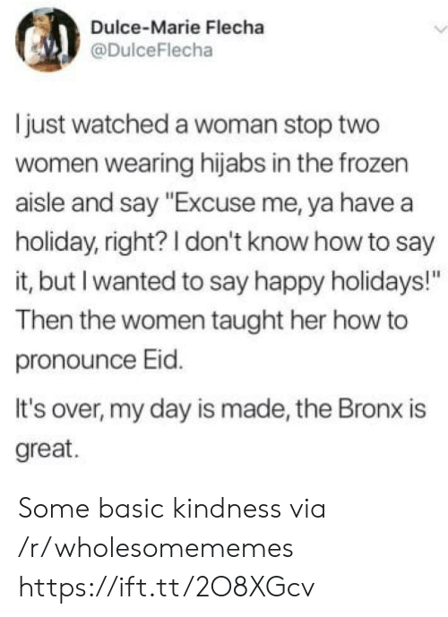 """How To Say: Dulce-Marie Flecha  @DulceFlecha  just watched a woman stop two  women wearing hijabs in the frozen  aisle and say """"Excuse me, ya have a  holiday, right? I don't know how to say  it, but I wanted to say happy holidays!""""  Then the women taught her how to  pronounce Eid.  It's over, my day is made, the Bronx is  great. Some basic kindness via /r/wholesomememes https://ift.tt/2O8XGcv"""