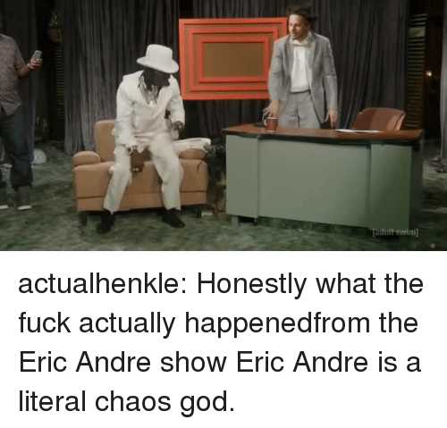 God, Tumblr, and Blog: dult swwim actualhenkle:  Honestly what the fuck actually happenedfrom the Eric Andre show  Eric Andre is a literal chaos god.