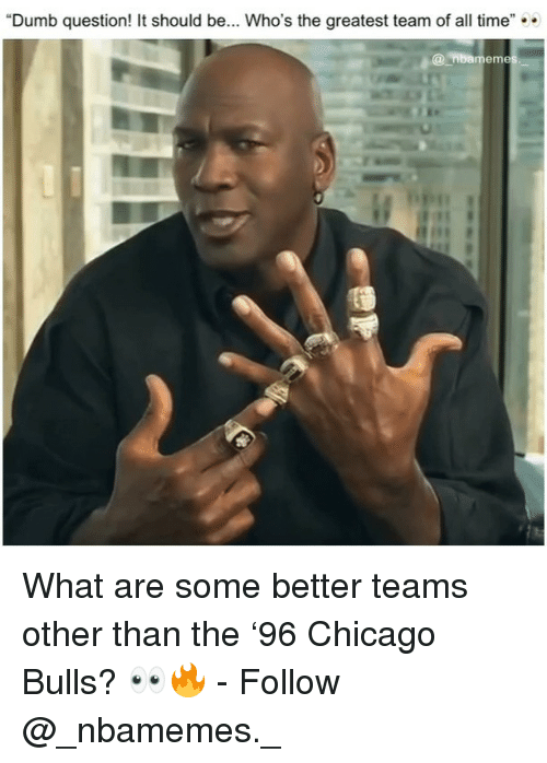 """Chicago Bulls: """"Dumb question! It should be... Who's the greatest team of all time""""  @nbamem What are some better teams other than the '96 Chicago Bulls? 👀🔥 - Follow @_nbamemes._"""