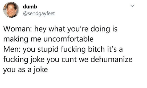 Bitch, Dumb, and Fucking: dumb  @sendgayfeet  Woman: hey what you're doing is  making me uncomfortable  Men: you stupid fucking bitch it's  fucking joke you cunt we dehumanize  you as a joke