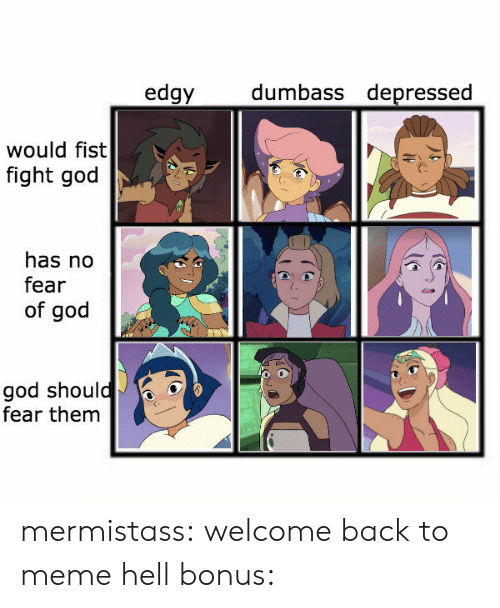 Welcome Back: dumbass depressed  edgy  would fist  fight god  has no  fear  of god  god should  fear them mermistass:  welcome back to meme hellbonus: