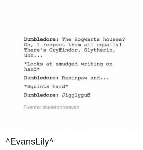 hogwarts houses: Dumbledore: The Hogwarts houses?  Oh, I respect them all equally!  There's Gryffindor  Slytherin,  uhh  *Looks at smudged writing on  hand  Dumbledore Rasinpaw and...  *Squints hard*  Dumbledore Jigglypuff  Fuente: skeletonheaven ^EvansLily^