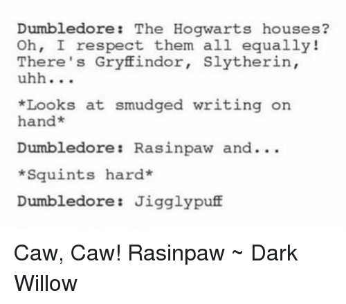 hogwarts houses: Dumbledore  The Hogwarts houses  Oh, I respect them all equally!  There's Gryffindor  Slytherin,  uhh  *Looks at smudged writing on  an  Dumbledore Rasinpaw and...  *Squints hard  Dumbledore Jigglypuff Caw, Caw! Rasinpaw ~ Dark Willow