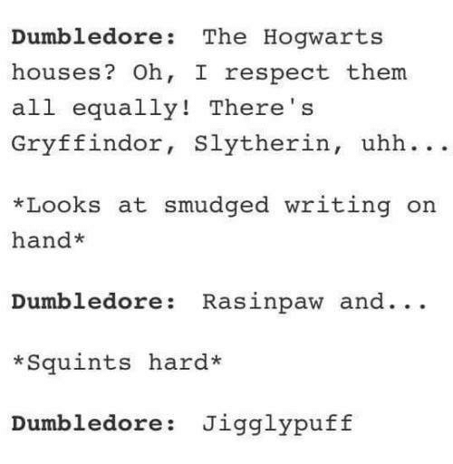 hogwarts houses: Dumbledore The Hogwarts  houses  Oh, I respect them.  all  equally! There  Gryffindor  Slytherin  uhh  *Looks at smudged writing on  hand  Dumbledore Rasinpaw and  Squints hard*  Dumbledore Jigglypuff