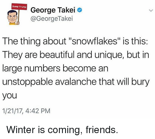 """Dump Trump: Dump Trump  George Takei  GeorgeTakei  The thing about """"snowflakes"""" is this:  They are beautiful and unique, but in  large numbers become an  unstoppable avalanche that will bury  you  1/21/17, 4:42 PM Winter is coming, friends."""