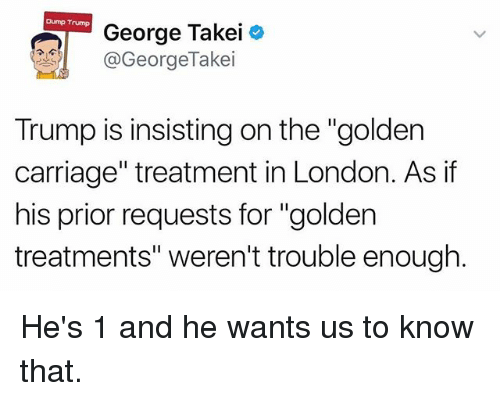 """Dump Trump: Dump Trump  George Takei  @GeorgeTakei  Trump is insisting on the """"golden  carriage"""" treatment in London. As if  his prior requests for """"golden  treatments"""" weren't trouble enough He's 1 and he wants us to know that."""